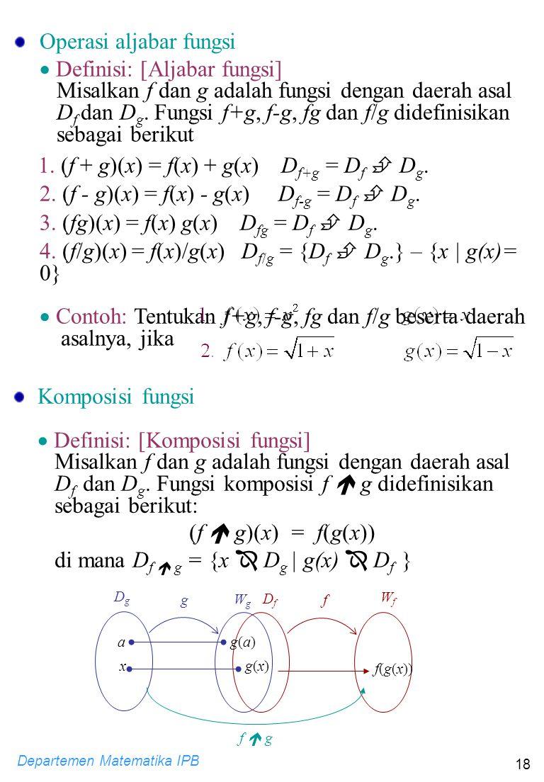 Departemen Matematika IPB 18 Operasi aljabar fungsi  Definisi: [Aljabar fungsi] Misalkan f dan g adalah fungsi dengan daerah asal D f dan D g. Fungsi