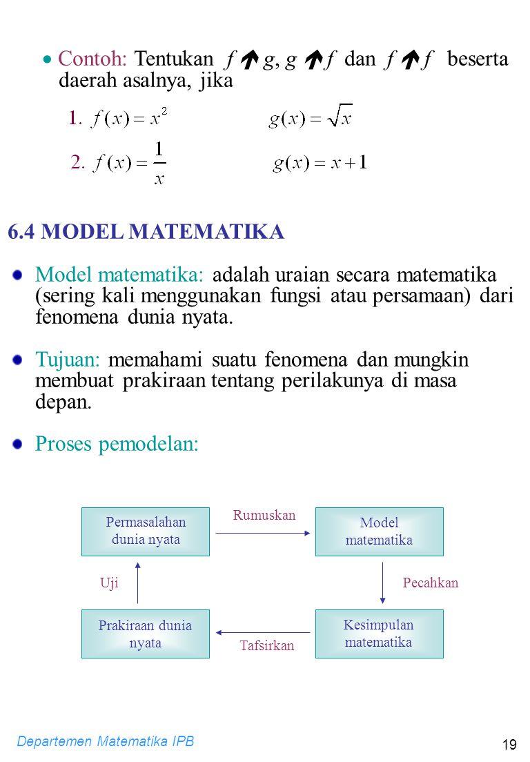Departemen Matematika IPB 19  Contoh: Tentukan f  g, g  f dan f  f beserta daerah asalnya, jika 6.4 MODEL MATEMATIKA Model matematika: adalah urai
