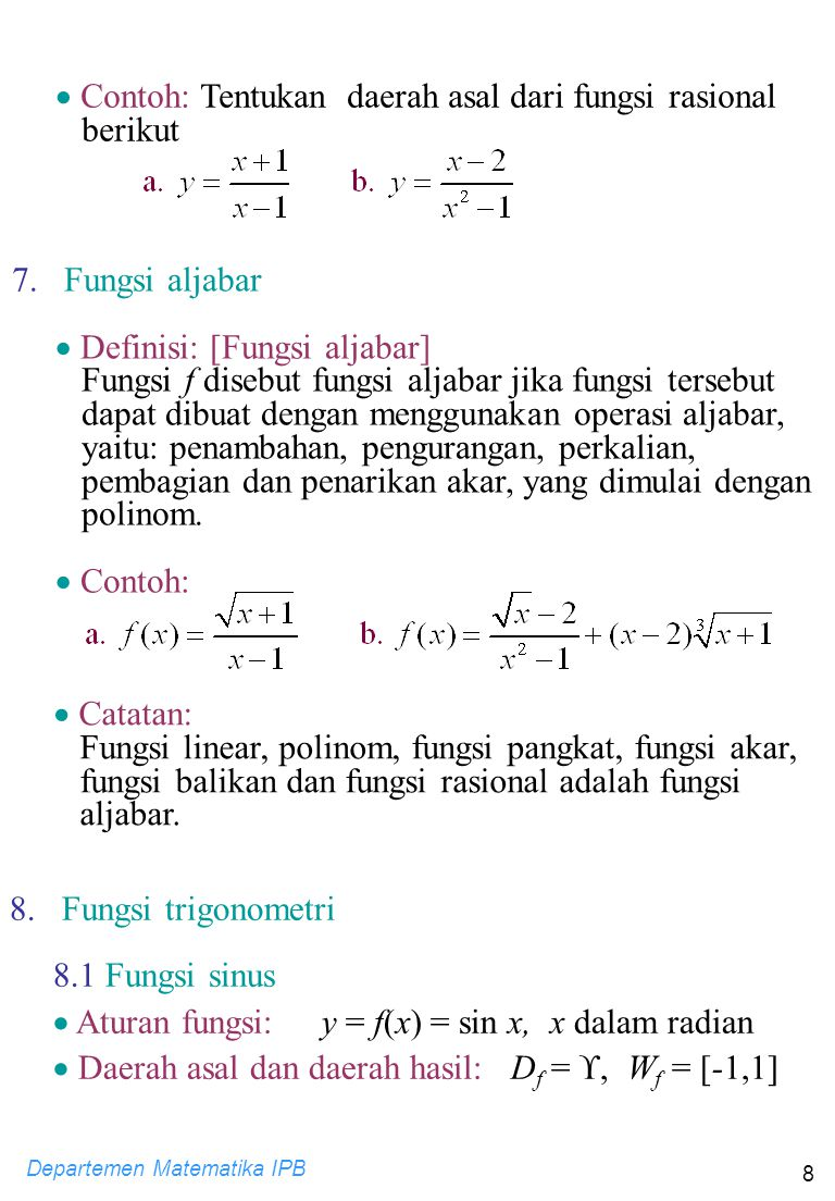 Departemen Matematika IPB 9  Grafik: 0  22 -  -2-2 1 x y y = sin x 8.2 Fungsi cosinus  Aturan fungsi: y = f(x) = cos x, x dalam radian  Daerah asal dan daerah hasil: D f = , W f = [-1,1]  Grafik: 0  22 -  -2-2 1 y y = cos x x 8.3 Fungsi tangen  Aturan fungsi:  Daerah asal dan daerah hasil: D f =  - {  /2 + n    n  } W f = 