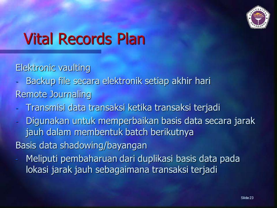 Vital Records Plan Elektronic vaulting - Backup file secara elektronik setiap akhir hari Remote Journaling - Transmisi data transaksi ketika transaksi