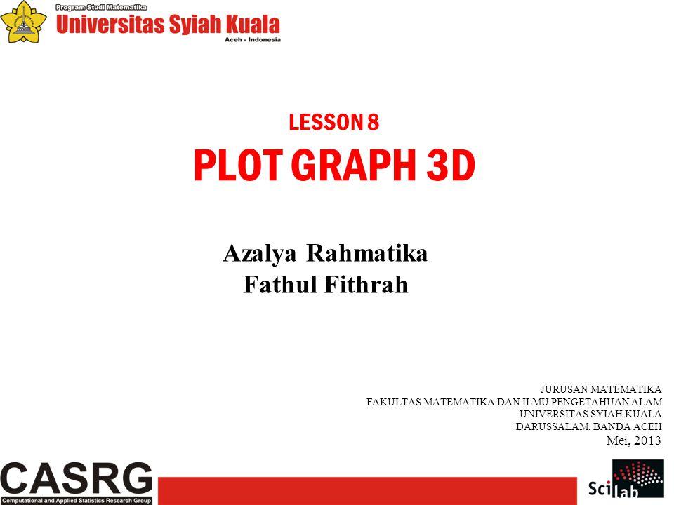 LESSON 8 PLOT GRAPH 3D Azalya Rahmatika Fathul Fithrah JURUSAN MATEMATIKA FAKULTAS MATEMATIKA DAN ILMU PENGETAHUAN ALAM UNIVERSITAS SYIAH KUALA DARUSSALAM, BANDA ACEH Mei, 2013