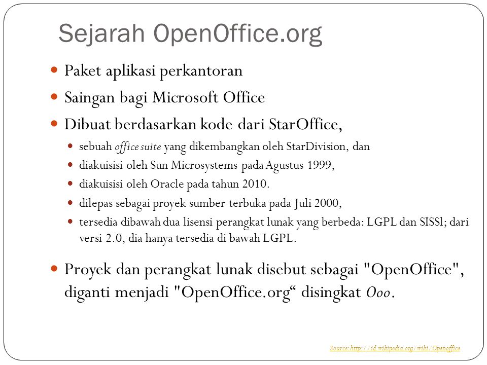 Sejarah OpenOffice.org Paket aplikasi perkantoran Saingan bagi Microsoft Office Dibuat berdasarkan kode dari StarOffice, sebuah office suite yang dikembangkan oleh StarDivision, dan diakuisisi oleh Sun Microsystems pada Agustus 1999, diakuisisi oleh Oracle pada tahun 2010.
