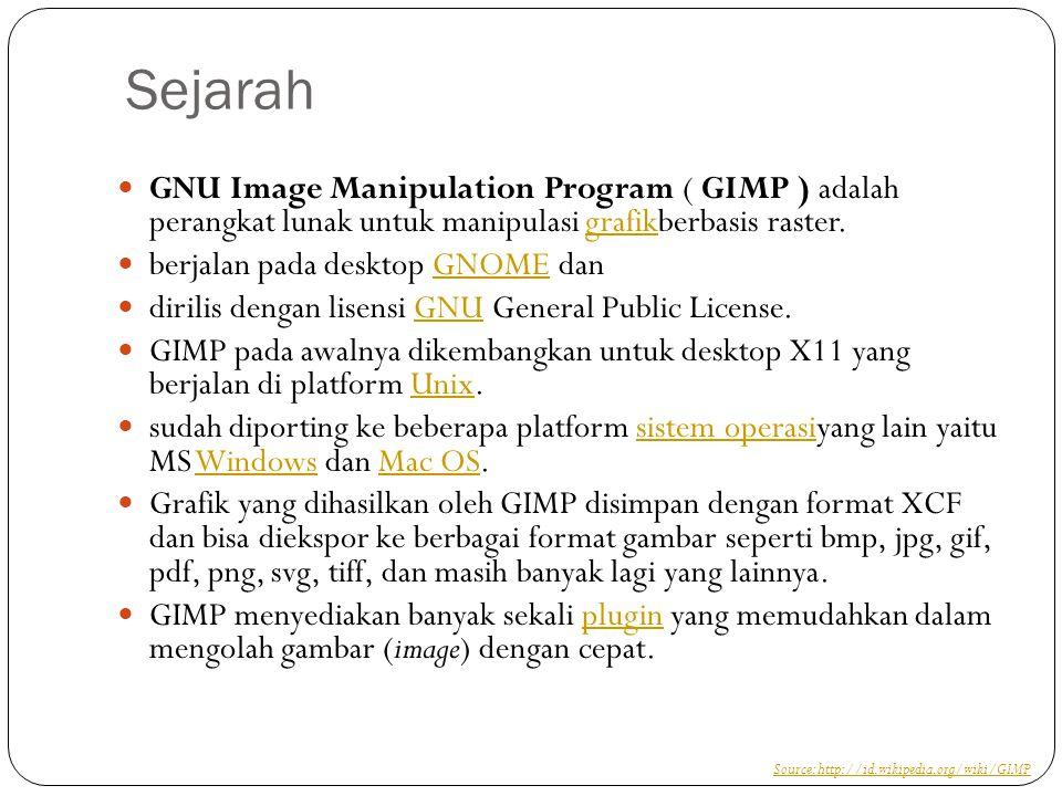 Sejarah GNU Image Manipulation Program ( GIMP ) adalah perangkat lunak untuk manipulasi grafikberbasis raster.grafik berjalan pada desktop GNOME danGNOME dirilis dengan lisensi GNU General Public License.GNU GIMP pada awalnya dikembangkan untuk desktop X11 yang berjalan di platform Unix.Unix sudah diporting ke beberapa platform sistem operasiyang lain yaitu MS Windows dan Mac OS.sistem operasiWindowsMac OS Grafik yang dihasilkan oleh GIMP disimpan dengan format XCF dan bisa diekspor ke berbagai format gambar seperti bmp, jpg, gif, pdf, png, svg, tiff, dan masih banyak lagi yang lainnya.
