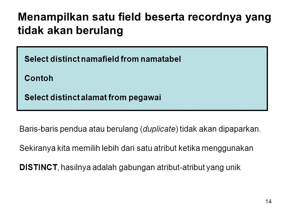 14 Select distinct namafield from namatabel Contoh Select distinct alamat from pegawai Menampilkan satu field beserta recordnya yang tidak akan berulang Baris-baris pendua atau berulang (duplicate) tidak akan dipaparkan.