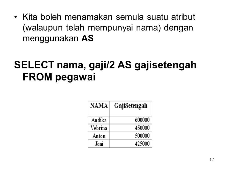 17 Kita boleh menamakan semula suatu atribut (walaupun telah mempunyai nama) dengan menggunakan AS SELECT nama, gaji/2 AS gajisetengah FROM pegawai