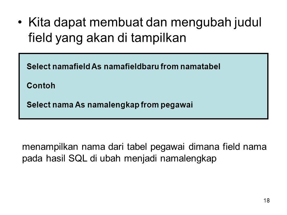 18 Kita dapat membuat dan mengubah judul field yang akan di tampilkan Select namafield As namafieldbaru from namatabel Contoh Select nama As namalengk