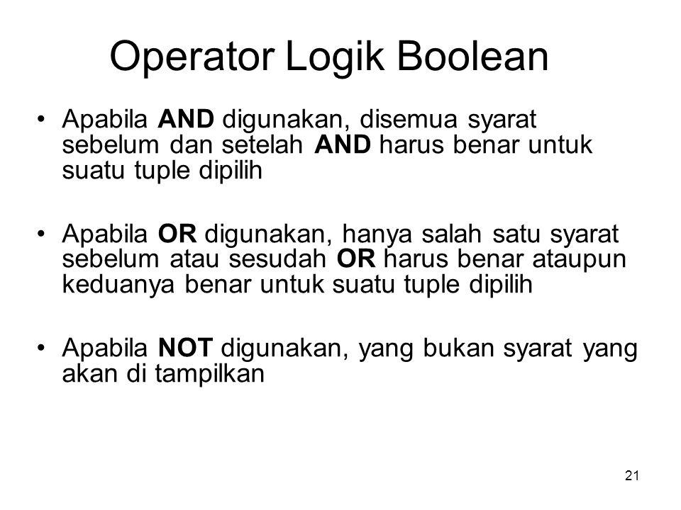21 Operator Logik Boolean Apabila AND digunakan, disemua syarat sebelum dan setelah AND harus benar untuk suatu tuple dipilih Apabila OR digunakan, ha