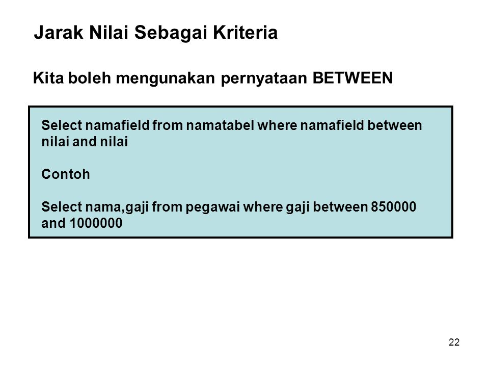 22 Select namafield from namatabel where namafield between nilai and nilai Contoh Select nama,gaji from pegawai where gaji between 850000 and 1000000 Jarak Nilai Sebagai Kriteria Kita boleh mengunakan pernyataan BETWEEN