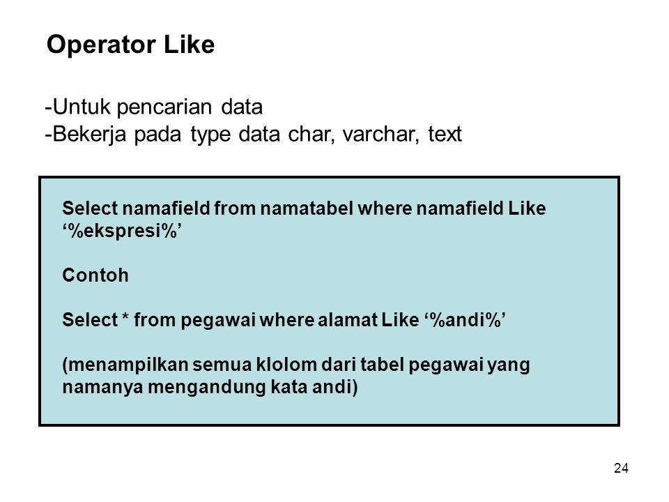 24 Select namafield from namatabel where namafield Like '%ekspresi%' Contoh Select * from pegawai where alamat Like '%andi%' (menampilkan semua klolom dari tabel pegawai yang namanya mengandung kata andi) Operator Like -Untuk pencarian data -Bekerja pada type data char, varchar, text