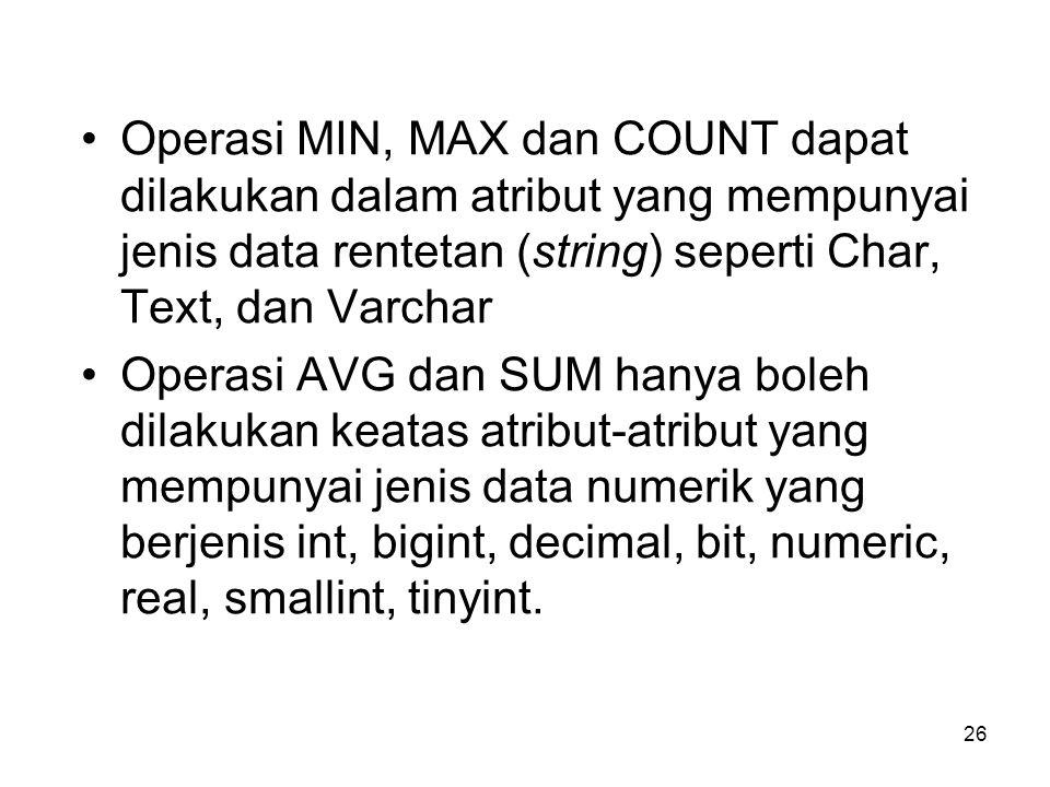 26 Operasi MIN, MAX dan COUNT dapat dilakukan dalam atribut yang mempunyai jenis data rentetan (string) seperti Char, Text, dan Varchar Operasi AVG da