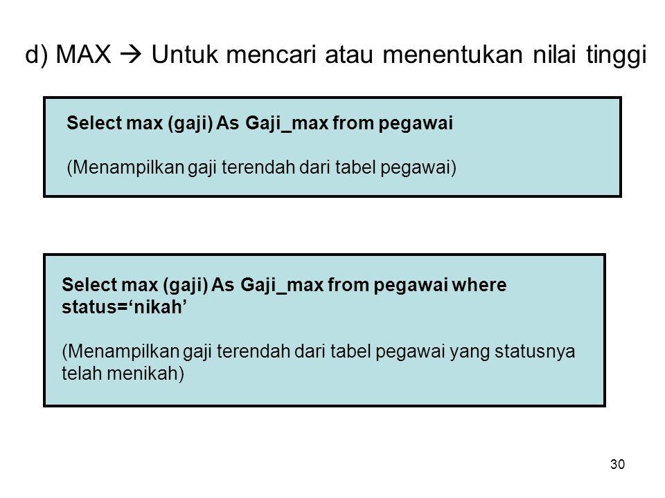 30 d) MAX  Untuk mencari atau menentukan nilai tinggi Select max (gaji) As Gaji_max from pegawai (Menampilkan gaji terendah dari tabel pegawai) Selec