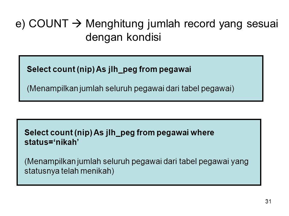 31 e) COUNT  Menghitung jumlah record yang sesuai dengan kondisi Select count (nip) As jlh_peg from pegawai (Menampilkan jumlah seluruh pegawai dari