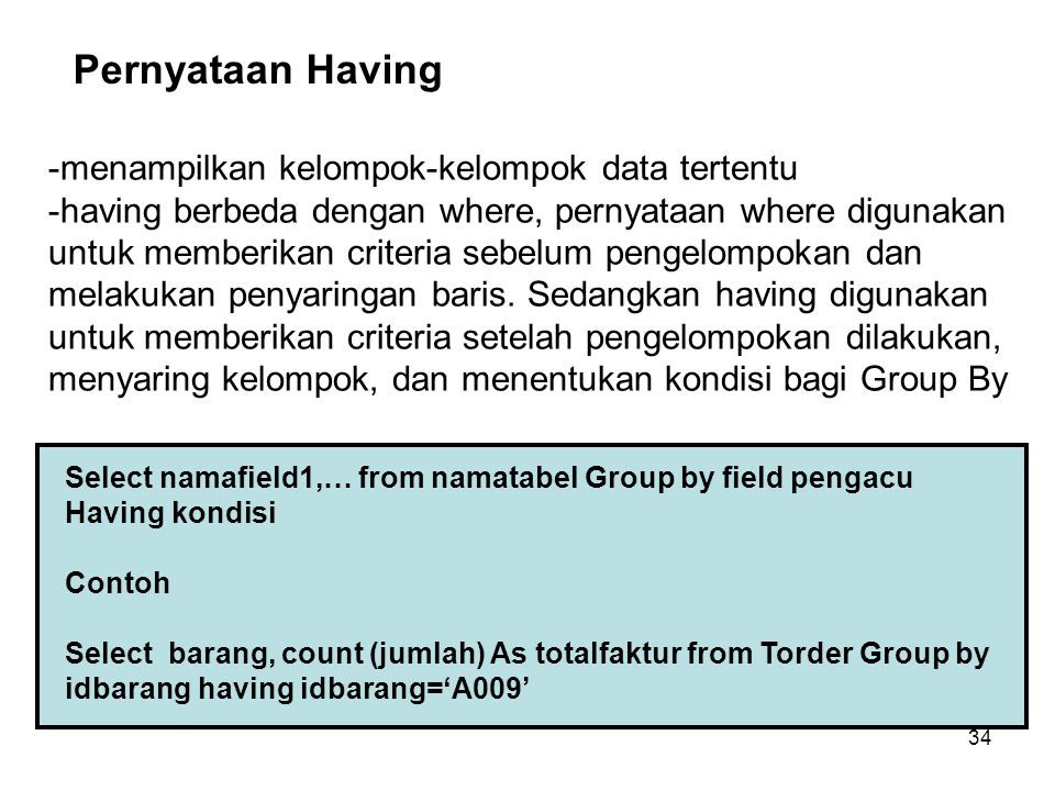 34 Select namafield1,… from namatabel Group by field pengacu Having kondisi Contoh Select barang, count (jumlah) As totalfaktur from Torder Group by i