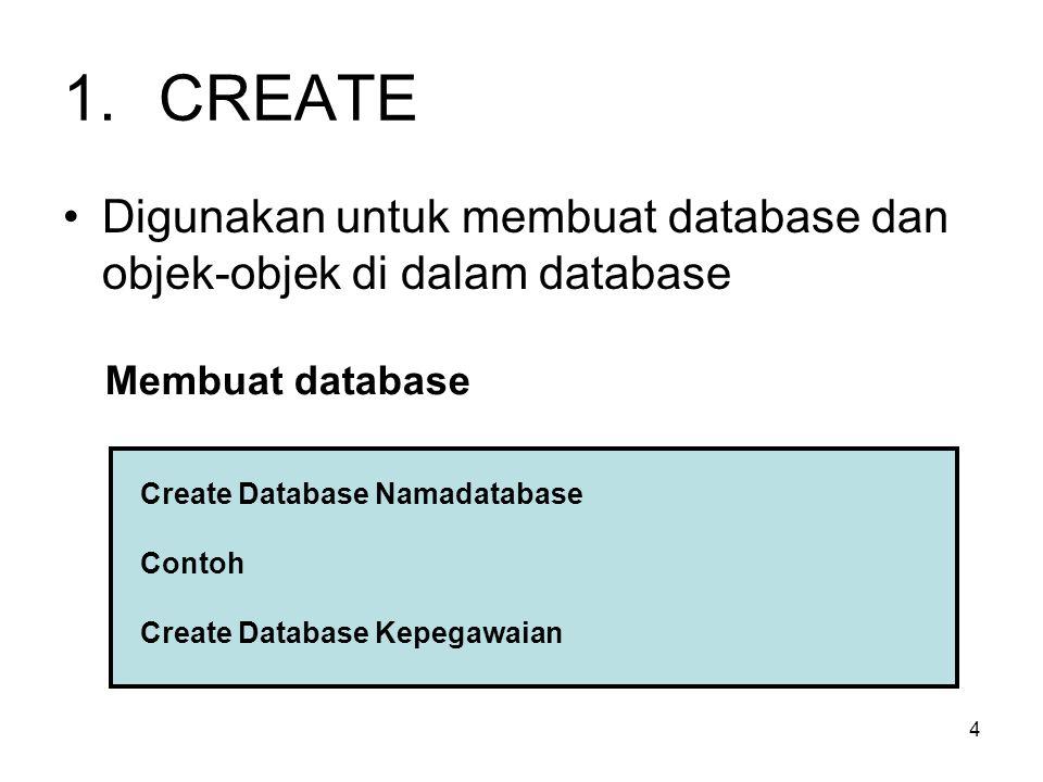 4 1.CREATE Digunakan untuk membuat database dan objek-objek di dalam database Membuat database Create Database Namadatabase Contoh Create Database Kep