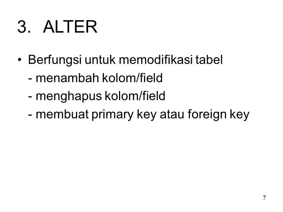 7 3.ALTER Berfungsi untuk memodifikasi tabel - menambah kolom/field - menghapus kolom/field - membuat primary key atau foreign key