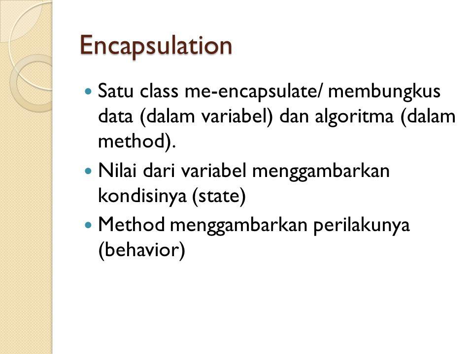 Encapsulation Satu class me-encapsulate/ membungkus data (dalam variabel) dan algoritma (dalam method).