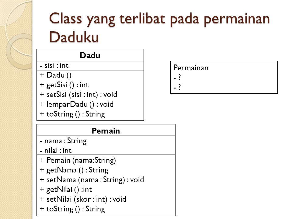 Class yang terlibat pada permainan Daduku Dadu - sisi : int + Dadu () + getSisi () : int + setSisi (sisi : int) : void + lemparDadu () : void + toString () : String Pemain - nama : String - nilai : int + Pemain (nama:String) + getNama () : String + setNama (nama : String) : void + getNilai () :int + setNilai (skor : int) : void + toString () : String Permainan - ?