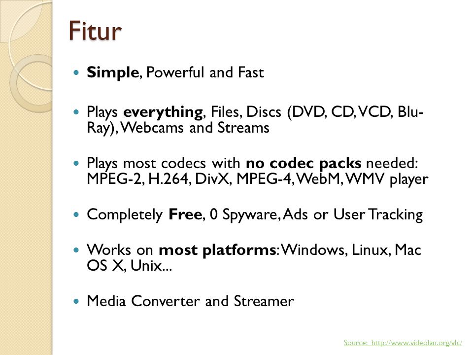 Fitur Simple, Powerful and Fast Plays everything, Files, Discs (DVD, CD, VCD, Blu- Ray), Webcams and Streams Plays most codecs with no codec packs needed: MPEG-2, H.264, DivX, MPEG-4, WebM, WMV player Completely Free, 0 Spyware, Ads or User Tracking Works on most platforms: Windows, Linux, Mac OS X, Unix...