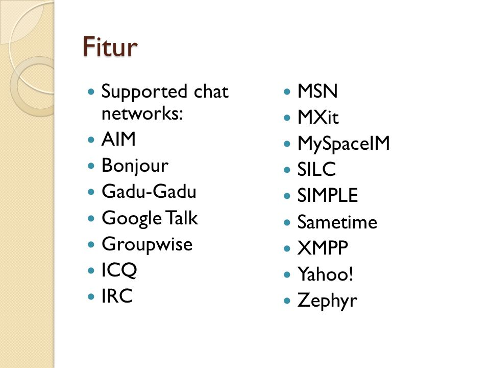 Fitur Supported chat networks: AIM Bonjour Gadu-Gadu Google Talk Groupwise ICQ IRC MSN MXit MySpaceIM SILC SIMPLE Sametime XMPP Yahoo! Zephyr
