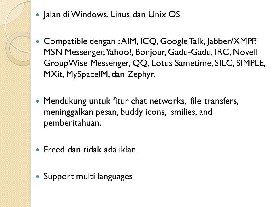 Jalan di Windows, Linus dan Unix OS Compatible dengan : AIM, ICQ, Google Talk, Jabber/XMPP, MSN Messenger, Yahoo!, Bonjour, Gadu-Gadu, IRC, Novell GroupWise Messenger, QQ, Lotus Sametime, SILC, SIMPLE, MXit, MySpaceIM, dan Zephyr.