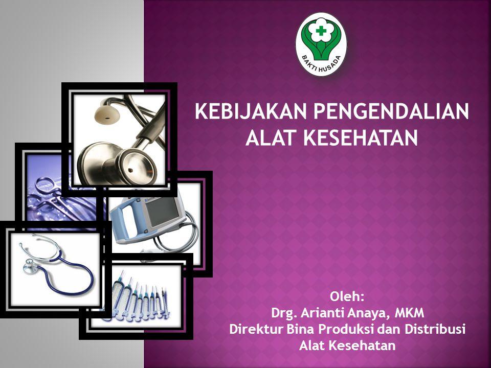 KEBIJAKAN PENGENDALIAN ALAT KESEHATAN Oleh: Drg. Arianti Anaya, MKM Direktur Bina Produksi dan Distribusi Alat Kesehatan