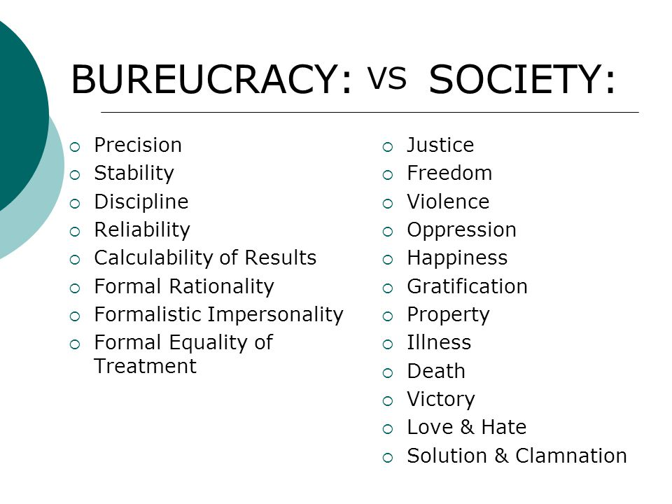 BUREUCRACY:  Precision  Stability  Discipline  Reliability  Calculability of Results  Formal Rationality  Formalistic Impersonality  Formal Equality of Treatment SOCIETY:  Justice  Freedom  Violence  Oppression  Happiness  Gratification  Property  Illness  Death  Victory  Love & Hate  Solution & Clamnation VS