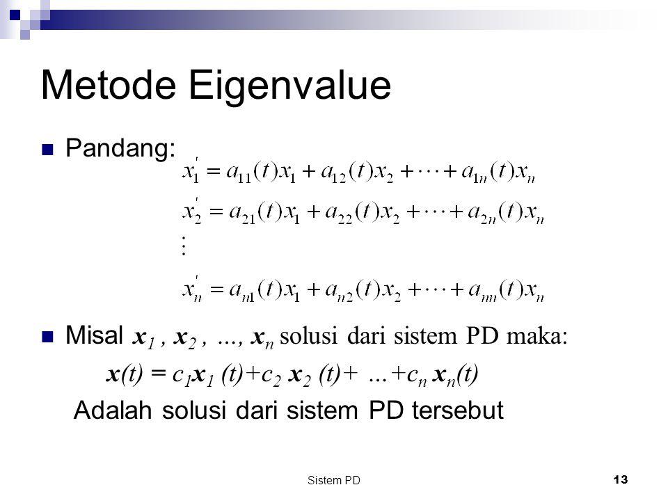 Sistem PD 13 Pandang: Misal x 1, x 2, …, x n solusi dari sistem PD maka: x(t) = c 1 x 1 (t)+c 2 x 2 (t)+ …+c n x n (t) Adalah solusi dari sistem PD tersebut Metode Eigenvalue