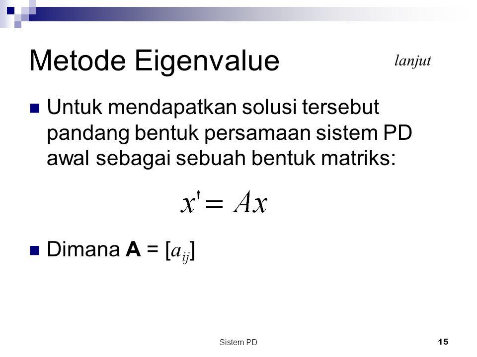Sistem PD 15 Untuk mendapatkan solusi tersebut pandang bentuk persamaan sistem PD awal sebagai sebuah bentuk matriks: Dimana A = [ a ij ] Metode Eigenvalue lanjut