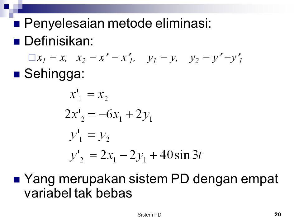 Sistem PD 20 Penyelesaian metode eliminasi: Definisikan:  x 1 = x, x 2 = x ' = x ' 1, y 1 = y, y 2 = y ' =y ' 1 Sehingga: Yang merupakan sistem PD dengan empat variabel tak bebas