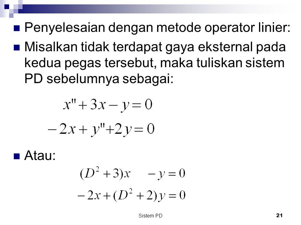 Sistem PD 21 Penyelesaian dengan metode operator linier: Misalkan tidak terdapat gaya eksternal pada kedua pegas tersebut, maka tuliskan sistem PD sebelumnya sebagai: Atau:
