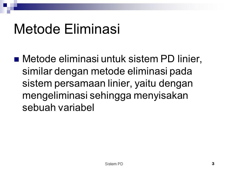 Sistem PD 3 Metode Eliminasi Metode eliminasi untuk sistem PD linier, similar dengan metode eliminasi pada sistem persamaan linier, yaitu dengan mengeliminasi sehingga menyisakan sebuah variabel