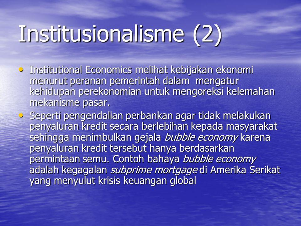 Institusionalisme (2) Institutional Economics melihat kebijakan ekonomi menurut peranan pemerintah dalam mengatur kehidupan perekonomian untuk mengoreksi kelemahan mekanisme pasar.