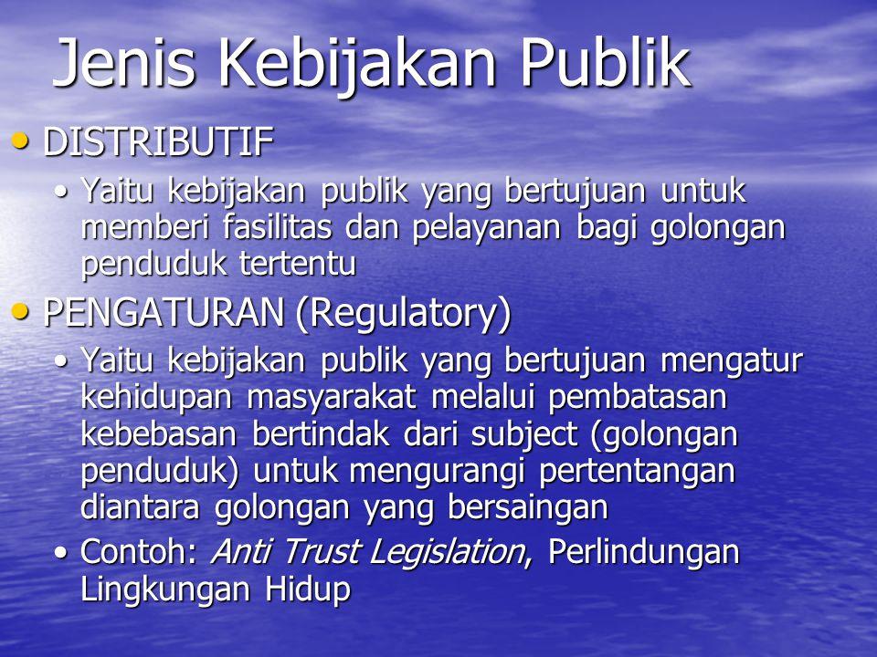Jenis Kebijakan Publik DISTRIBUTIF DISTRIBUTIF Yaitu kebijakan publik yang bertujuan untuk memberi fasilitas dan pelayanan bagi golongan penduduk tertentuYaitu kebijakan publik yang bertujuan untuk memberi fasilitas dan pelayanan bagi golongan penduduk tertentu PENGATURAN (Regulatory) PENGATURAN (Regulatory) Yaitu kebijakan publik yang bertujuan mengatur kehidupan masyarakat melalui pembatasan kebebasan bertindak dari subject (golongan penduduk) untuk mengurangi pertentangan diantara golongan yang bersainganYaitu kebijakan publik yang bertujuan mengatur kehidupan masyarakat melalui pembatasan kebebasan bertindak dari subject (golongan penduduk) untuk mengurangi pertentangan diantara golongan yang bersaingan Contoh: Anti Trust Legislation, Perlindungan Lingkungan HidupContoh: Anti Trust Legislation, Perlindungan Lingkungan Hidup