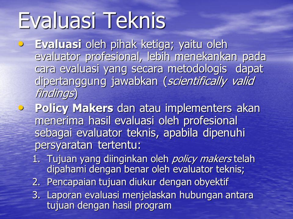 Evaluasi Teknis Evaluasi oleh pihak ketiga; yaitu oleh evaluator profesional, lebih menekankan pada cara evaluasi yang secara metodologis dapat dipertanggung jawabkan (scientifically valid findings) Evaluasi oleh pihak ketiga; yaitu oleh evaluator profesional, lebih menekankan pada cara evaluasi yang secara metodologis dapat dipertanggung jawabkan (scientifically valid findings) Policy Makers dan atau implementers akan menerima hasil evaluasi oleh profesional sebagai evaluator teknis, apabila dipenuhi persyaratan tertentu: Policy Makers dan atau implementers akan menerima hasil evaluasi oleh profesional sebagai evaluator teknis, apabila dipenuhi persyaratan tertentu: 1.Tujuan yang diinginkan oleh policy makers telah dipahami dengan benar oleh evaluator teknis; 2.Pencapaian tujuan diukur dengan obyektif 3.Laporan evaluasi menjelaskan hubungan antara tujuan dengan hasil program