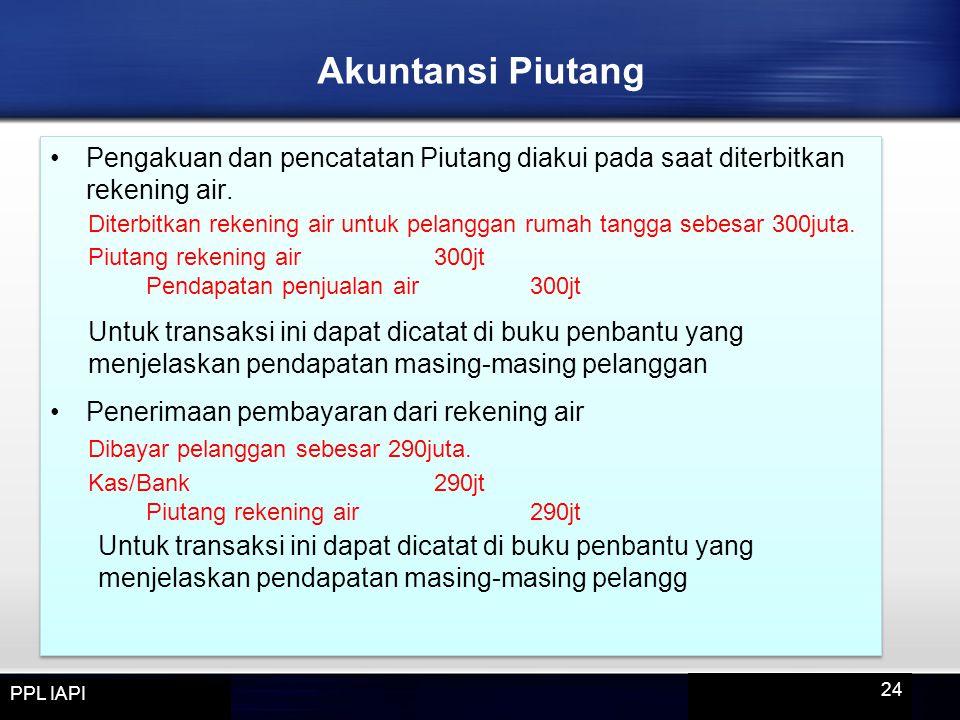 Pengakuan dan pencatatan Piutang diakui pada saat diterbitkan rekening air. Diterbitkan rekening air untuk pelanggan rumah tangga sebesar 300juta. Piu