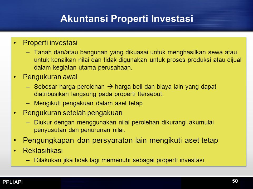 Properti investasi –Tanah dan/atau bangunan yang dikuasai untuk menghasilkan sewa atau untuk kenaikan nilai dan tidak digunakan untuk proses produksi atau dijual dalam kegiatan utama perusahaan.