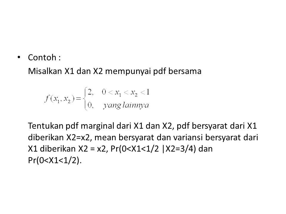 Contoh : Misalkan X1 dan X2 mempunyai pdf bersama Tentukan pdf marginal dari X1 dan X2, pdf bersyarat dari X1 diberikan X2=x2, mean bersyarat dan vari