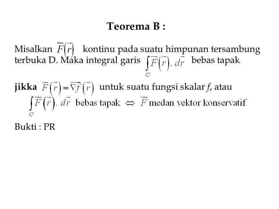Teorema B : Misalkan kontinu pada suatu himpunan tersambung terbuka D. Maka integral garis bebas tapak jikka untuk suatu fungsi skalar f, atau Bukti :