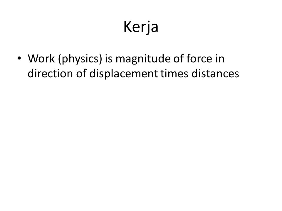 Work (physics) is magnitude of force in direction of displacement times distances