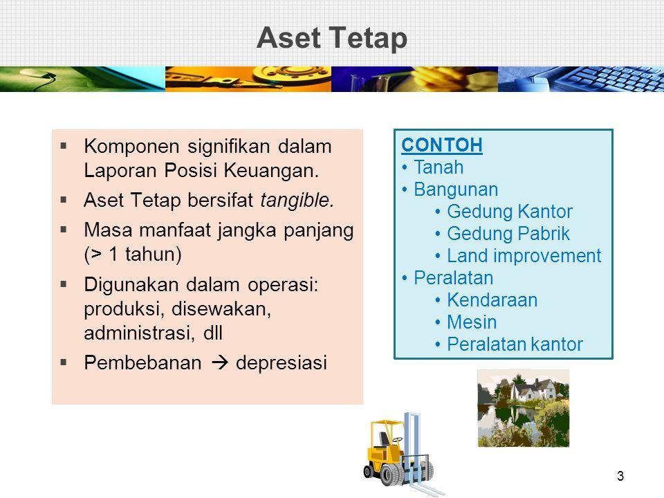 Aset Tetap  Komponen signifikan dalam Laporan Posisi Keuangan.  Aset Tetap bersifat tangible.  Masa manfaat jangka panjang (> 1 tahun)  Digunakan