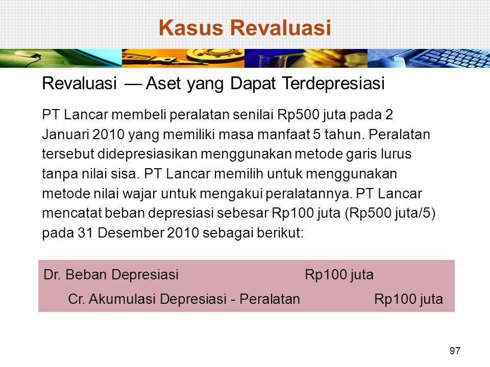 Revaluasi — Aset yang Dapat Terdepresiasi PT Lancar membeli peralatan senilai Rp500 juta pada 2 Januari 2010 yang memiliki masa manfaat 5 tahun. Peral