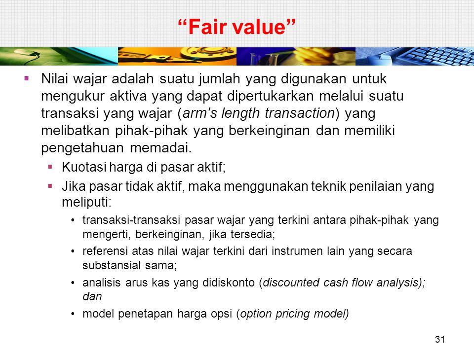 """""""Fair value""""  Nilai wajar adalah suatu jumlah yang digunakan untuk mengukur aktiva yang dapat dipertukarkan melalui suatu transaksi yang wajar (arm's"""