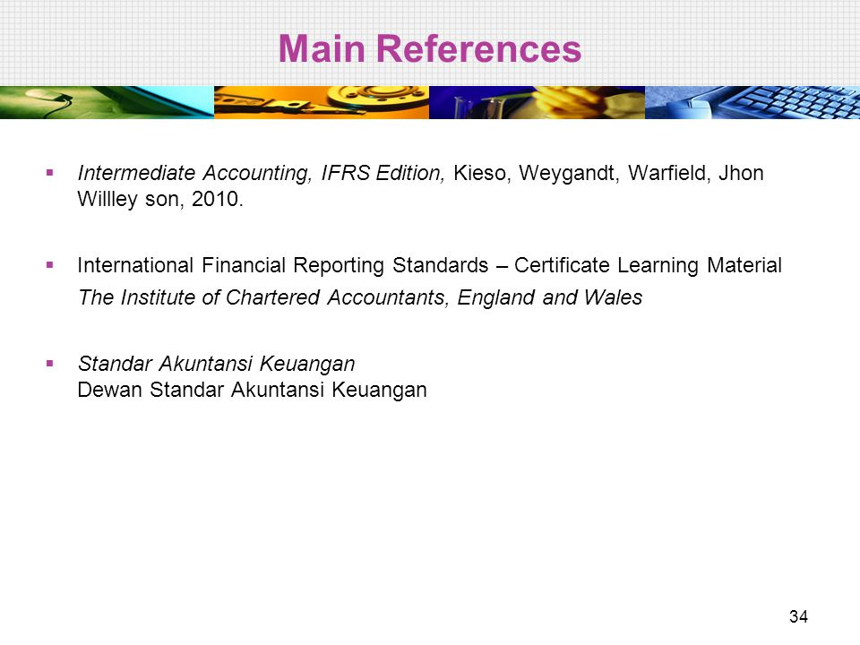 Main References  Intermediate Accounting, IFRS Edition, Kieso, Weygandt, Warfield, Jhon Willley son, 2010.  International Financial Reporting Standa