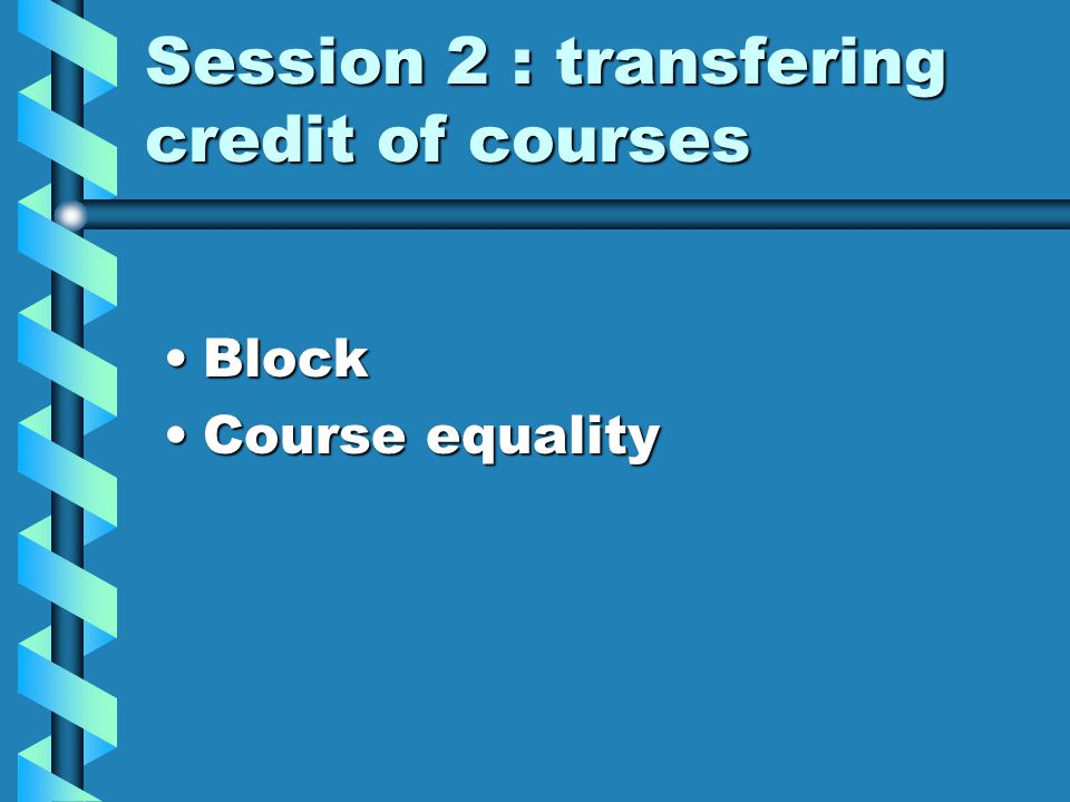Session 2 : transfering credit of courses BlockBlock Course equalityCourse equality