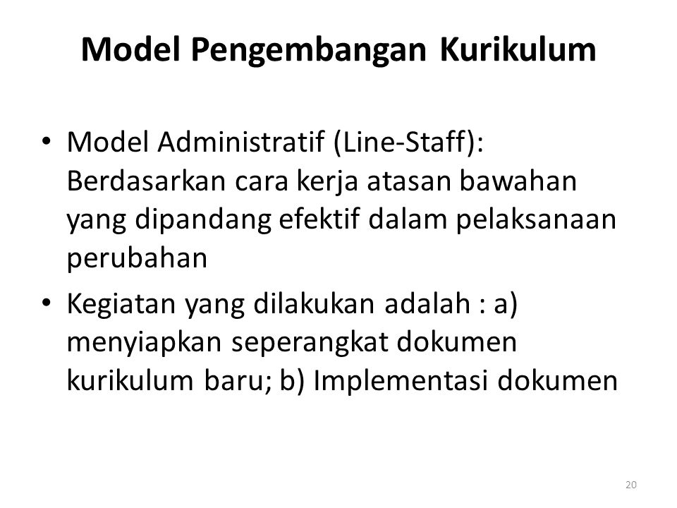Model Pengembangan Kurikulum Model Administratif (Line-Staff): Berdasarkan cara kerja atasan bawahan yang dipandang efektif dalam pelaksanaan perubahan Kegiatan yang dilakukan adalah : a) menyiapkan seperangkat dokumen kurikulum baru; b) Implementasi dokumen 20