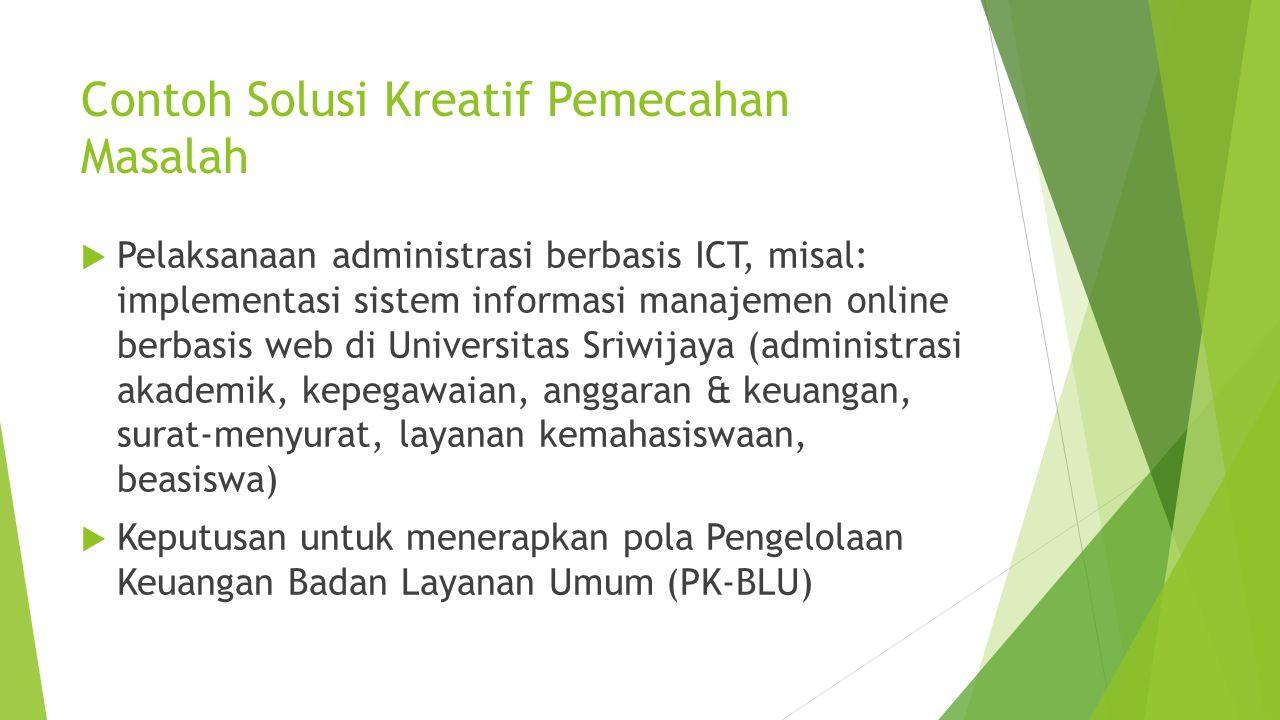 Contoh Solusi Kreatif Pemecahan Masalah  Pelaksanaan administrasi berbasis ICT, misal: implementasi sistem informasi manajemen online berbasis web di