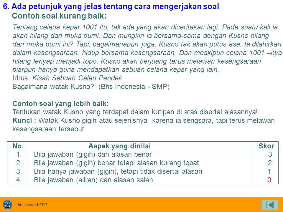 Sosialisasi KTSP 5. Menggunakan kata tanya atau perintah yang menuntut jawaban uraian Contoh soal kurang baik: Di Indonesia terdiri dari berapa sistem
