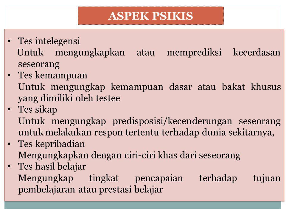 ASPEK PSIKIS Tes intelegensi Untuk mengungkapkan atau memprediksi kecerdasan seseorang Tes kemampuan Untuk mengungkap kemampuan dasar atau bakat khusu