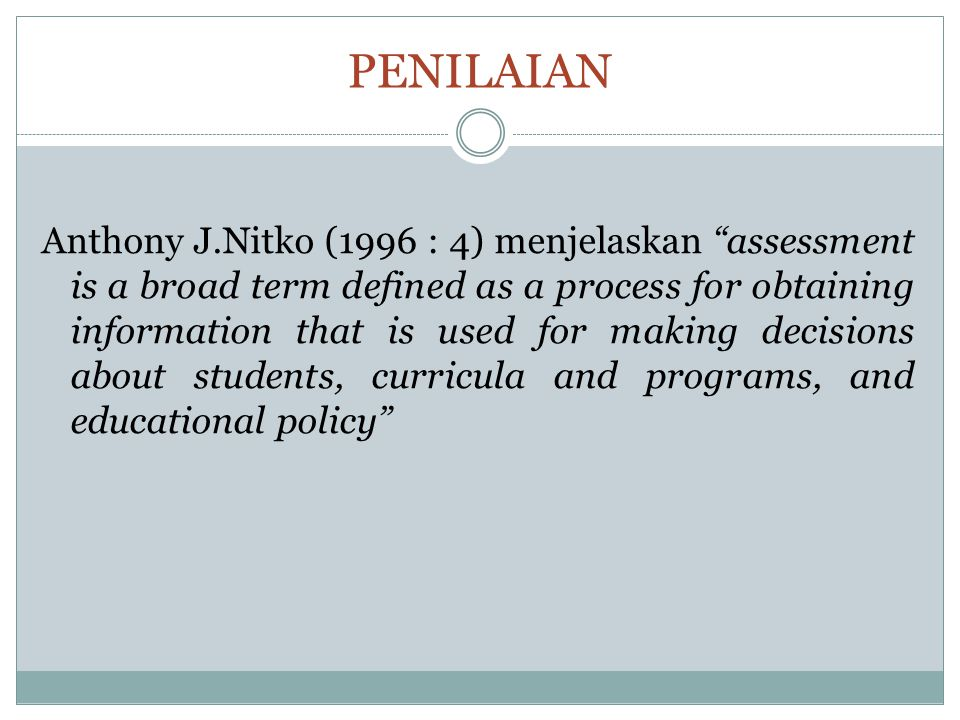 """PENILAIAN Anthony J.Nitko (1996 : 4) menjelaskan """"assessment is a broad term defined as a process for obtaining information that is used for making de"""