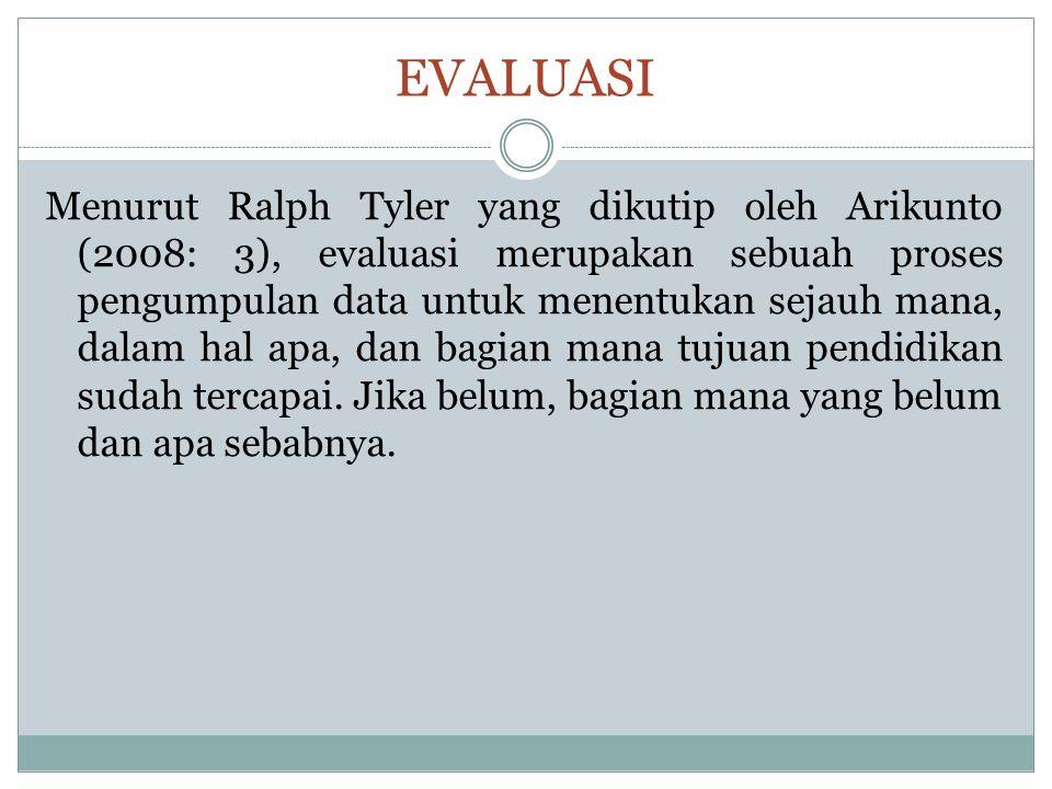 EVALUASI Menurut Ralph Tyler yang dikutip oleh Arikunto (2008: 3), evaluasi merupakan sebuah proses pengumpulan data untuk menentukan sejauh mana, dal
